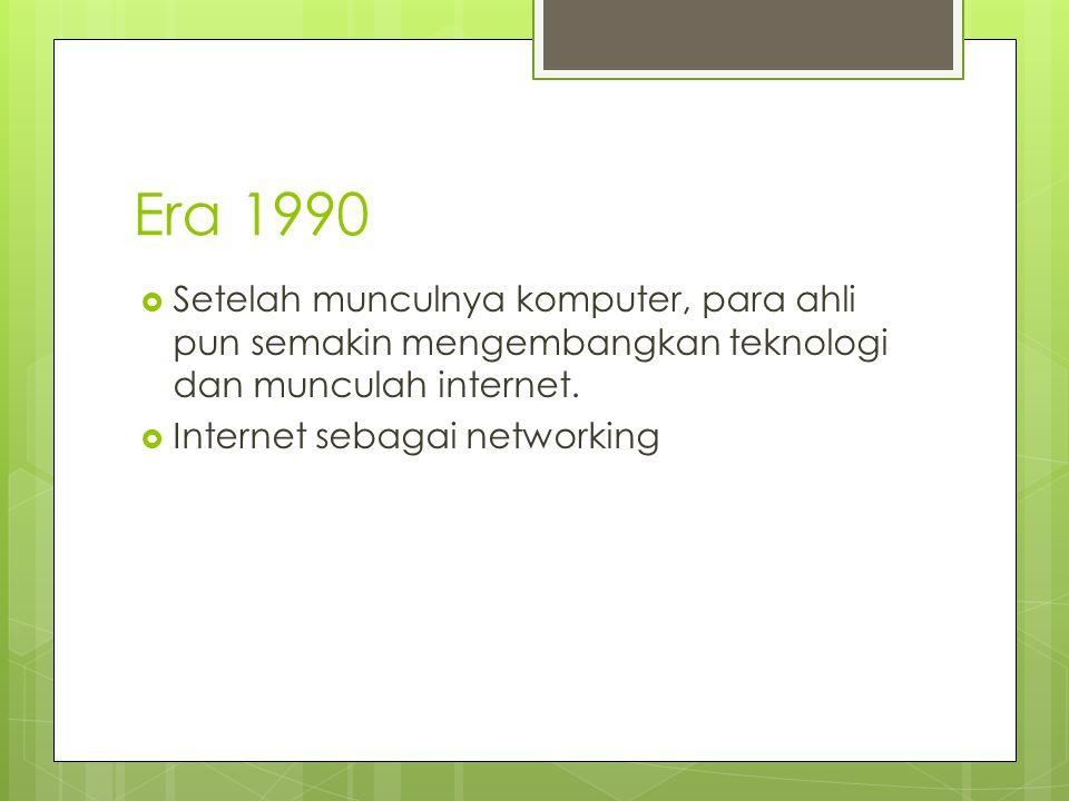 Era 1990  Setelah munculnya komputer, para ahli pun semakin mengembangkan teknologi dan munculah internet.  Internet sebagai networking