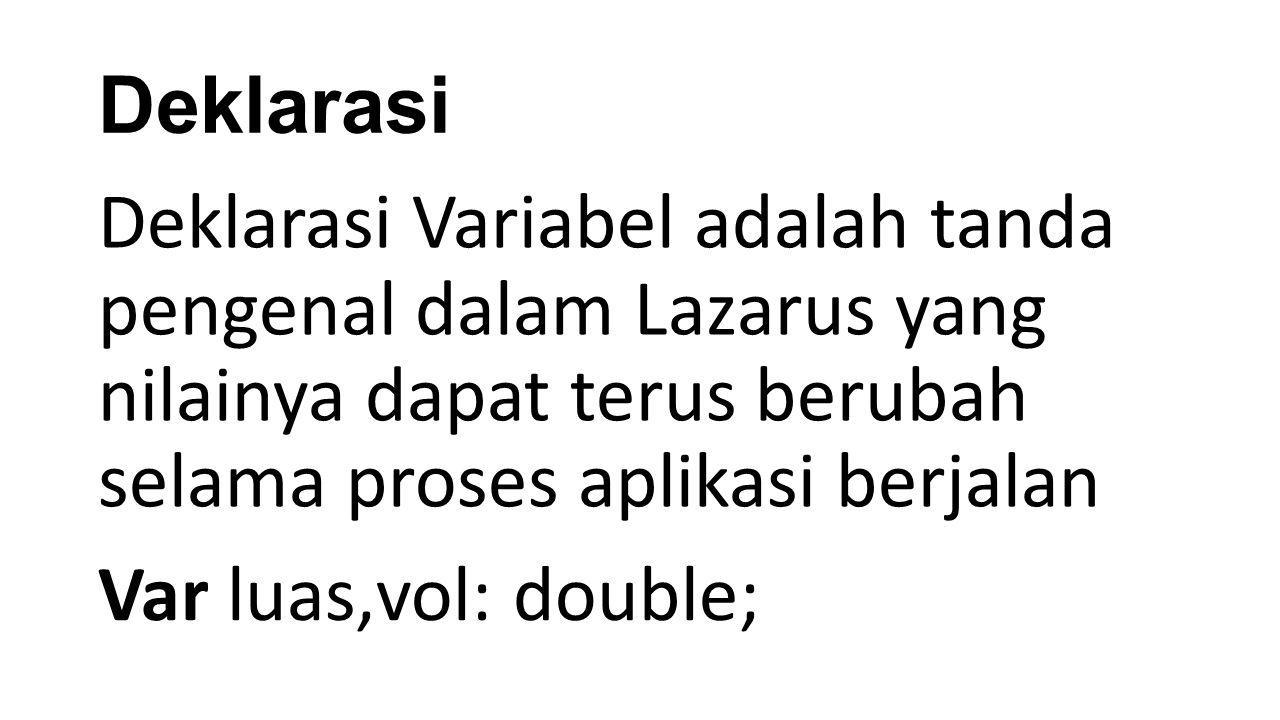 Deklarasi Deklarasi Variabel adalah tanda pengenal dalam Lazarus yang nilainya dapat terus berubah selama proses aplikasi berjalan Var luas,vol: doubl