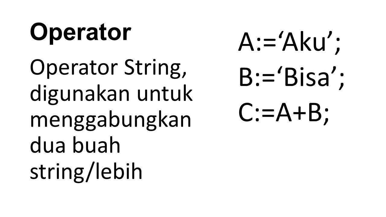 Operator Operator String, digunakan untuk menggabungkan dua buah string/lebih A:='Aku'; B:='Bisa'; C:=A+B;