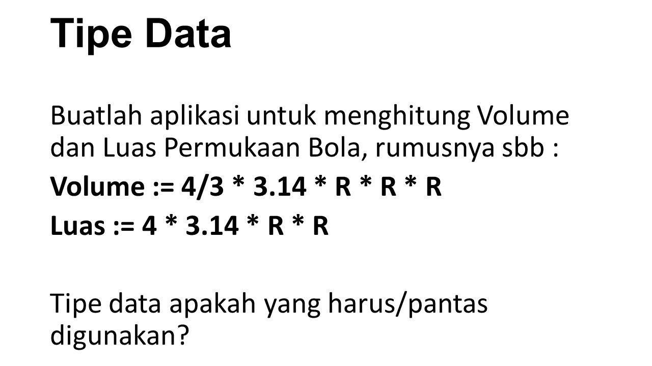 Tipe Data Buatlah aplikasi untuk menghitung Volume dan Luas Permukaan Bola, rumusnya sbb : Volume := 4/3 * 3.14 * R * R * R Luas := 4 * 3.14 * R * R T