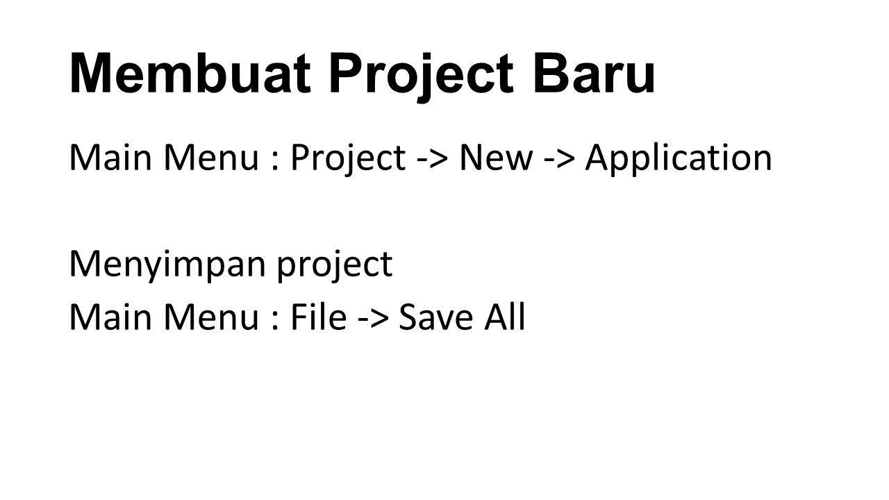 Membuat Project Baru Main Menu : Project -> New -> Application Menyimpan project Main Menu : File -> Save All