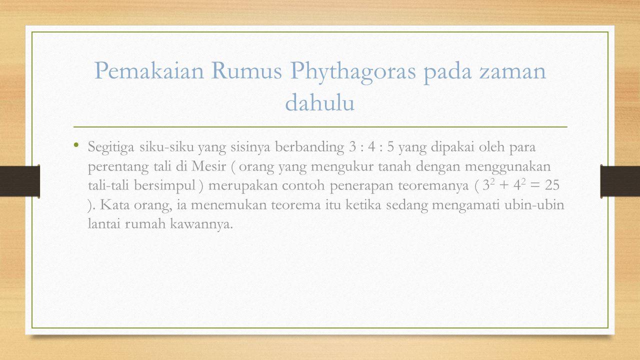 Pemakaian Rumus Phythagoras pada zaman dahulu Segitiga siku-siku yang sisinya berbanding 3 : 4 : 5 yang dipakai oleh para perentang tali di Mesir ( orang yang mengukur tanah dengan menggunakan tali-tali bersimpul ) merupakan contoh penerapan teoremanya ( 3 2 + 4 2 = 25 ).