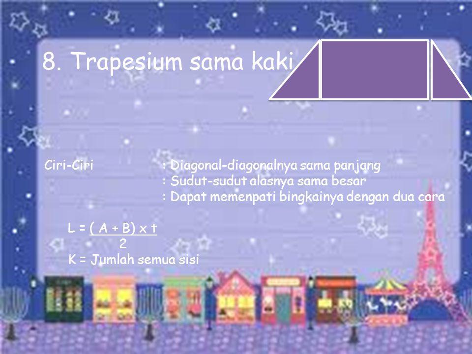 Ciri-Ciri: Diagonal-diagonalnya sama panjang : Sudut-sudut alasnya sama besar : Dapat memenpati bingkainya dengan dua cara L = ( A + B) x t 2 K = Juml