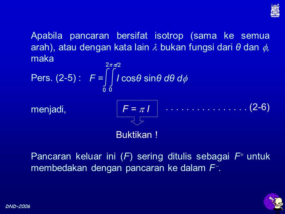 DND-2006 Apabila pancaran bersifat isotrop (sama ke semua arah), atau dengan kata lain bukan fungsi dari θ dan , maka F =  I................ (2-6) B