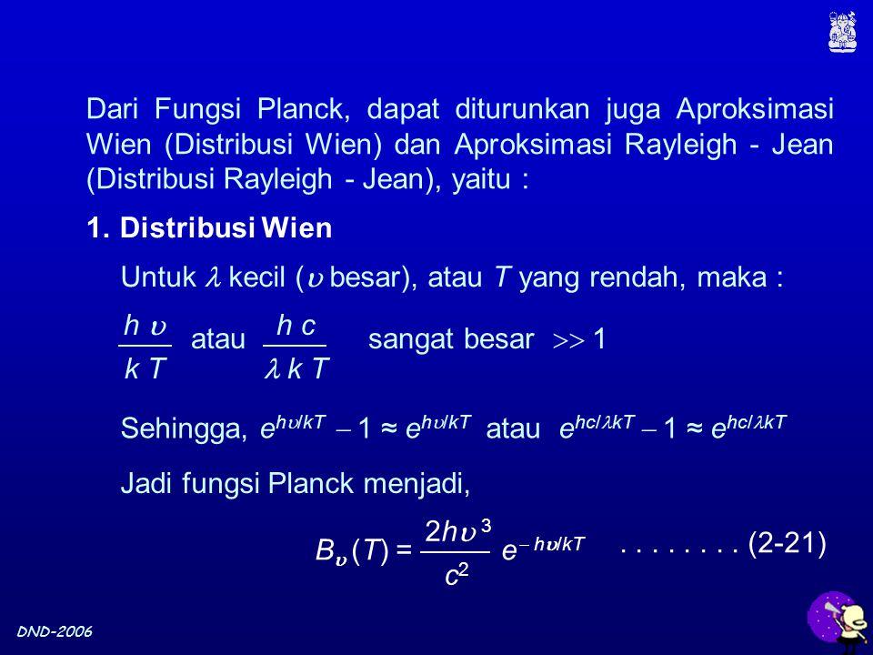 DND-2006 1.Distribusi Wien Untuk kecil (  besar), atau T yang rendah, maka : h  k T h c k T atau sangat besar  1 Sehingga, e h  /kT  1 ≈ e h  /kT atau e hc/ kT  1 ≈ e hc/ kT Jadi fungsi Planck menjadi, B  (T) = e  h  /kT 2h 32h 3 c2c2........