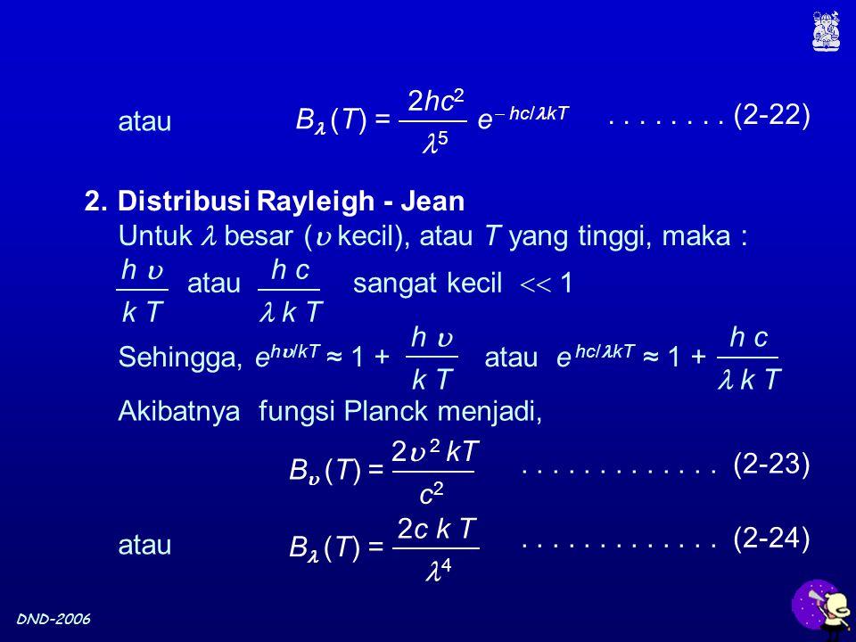 DND-2006 2.Distribusi Rayleigh - Jean Untuk besar (  kecil), atau T yang tinggi, maka : h  k T h c k T atau sangat kecil  1 Akibatnya fungsi Planck menjadi, B  (T) = 2  2 kT c2c2 B (T) = 2c k T 4 atau.............
