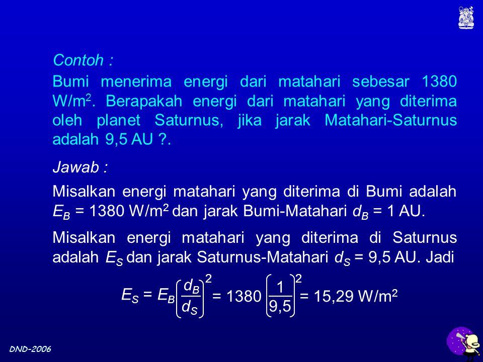 DND-2006 Contoh : Bumi menerima energi dari matahari sebesar 1380 W/m 2. Berapakah energi dari matahari yang diterima oleh planet Saturnus, jika jarak