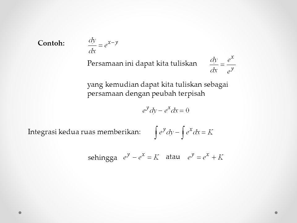 Persamaan ini dapat kita tuliskan yang kemudian dapat kita tuliskan sebagai persamaan dengan peubah terpisah sehingga atau Contoh: Integrasi kedua ruas memberikan:
