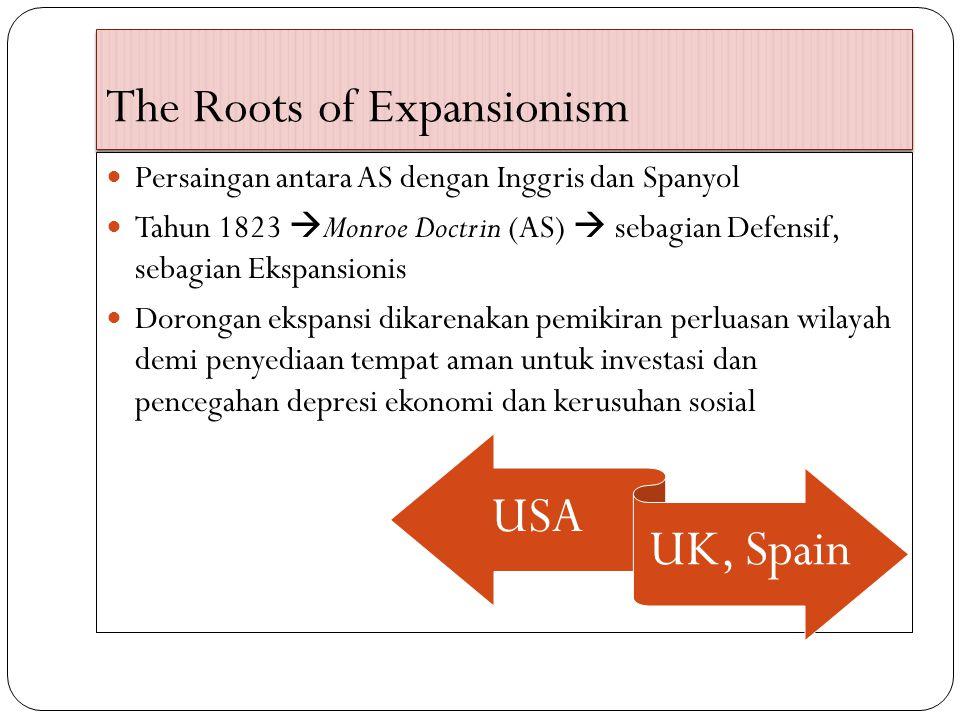 The Roots of Expansionism Persaingan antara AS dengan Inggris dan Spanyol Tahun 1823  Monroe Doctrin (AS)  sebagian Defensif, sebagian Ekspansionis Dorongan ekspansi dikarenakan pemikiran perluasan wilayah demi penyediaan tempat aman untuk investasi dan pencegahan depresi ekonomi dan kerusuhan sosial USA UK, Spain