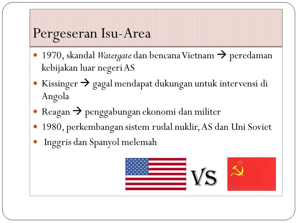 Pergeseran Isu-Area 1970, skandal Watergate dan bencana Vietnam  peredaman kebijakan luar negeri AS Kissinger  gagal mendapat dukungan untuk intervensi di Angola Reagan  penggabungan ekonomi dan militer 1980, perkembangan sistem rudal nuklir, AS dan Uni Soviet Inggris dan Spanyol melemah VS
