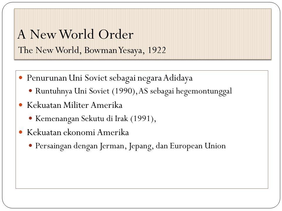 A New World Order The New World, Bowman Yesaya, 1922 Penurunan Uni Soviet sebagai negara Adidaya Runtuhnya Uni Soviet (1990), AS sebagai hegemontunggal Kekuatan Militer Amerika Kemenangan Sekutu di Irak (1991), Kekuatan ekonomi Amerika Persaingan dengan Jerman, Jepang, dan European Union