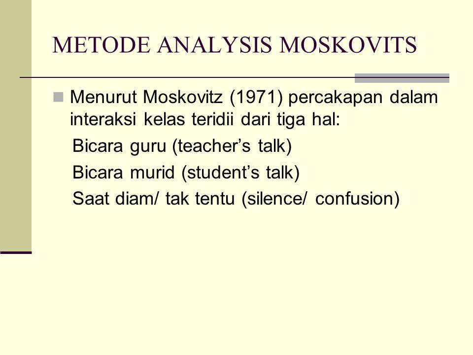 METODE ANALYSIS MOSKOVITS Menurut Moskovitz (1971) percakapan dalam interaksi kelas teridii dari tiga hal: Bicara guru (teacher's talk) Bicara murid (student's talk) Saat diam/ tak tentu (silence/ confusion)