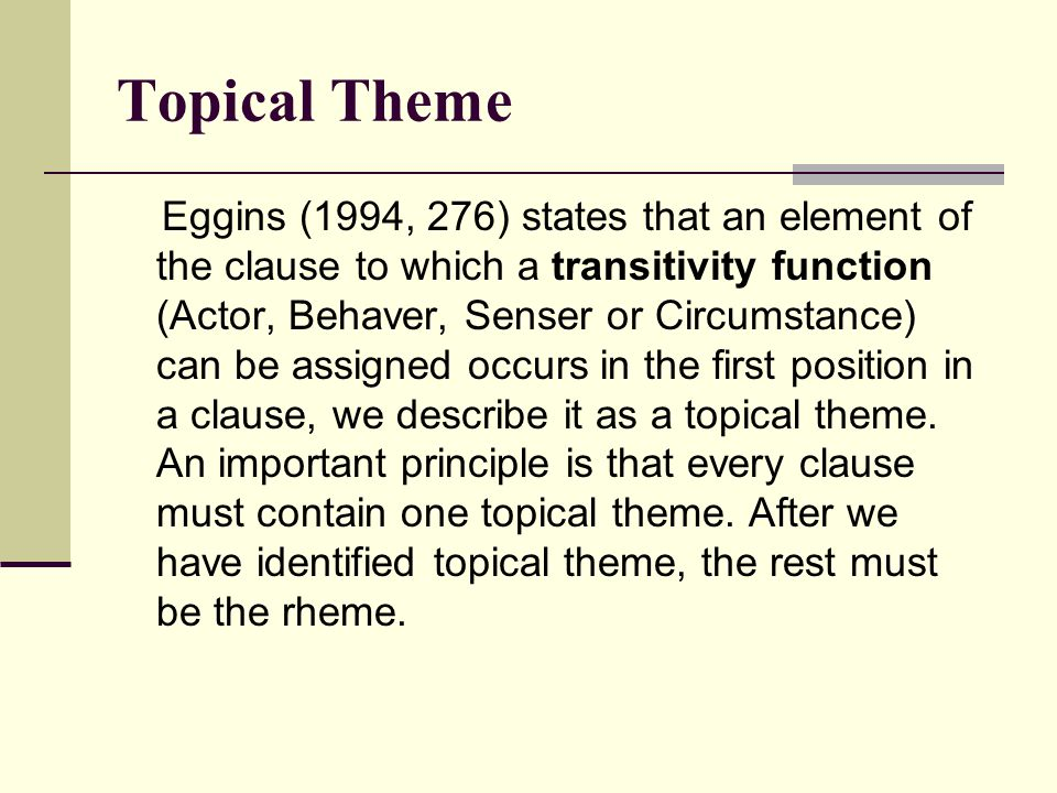 Topical Theme Eggins (1994, 276) states that an element of the clause to which a transitivity function (Actor, Behaver, Senser or Circumstance) can be assigned occurs in the first position in a clause, we describe it as a topical theme.