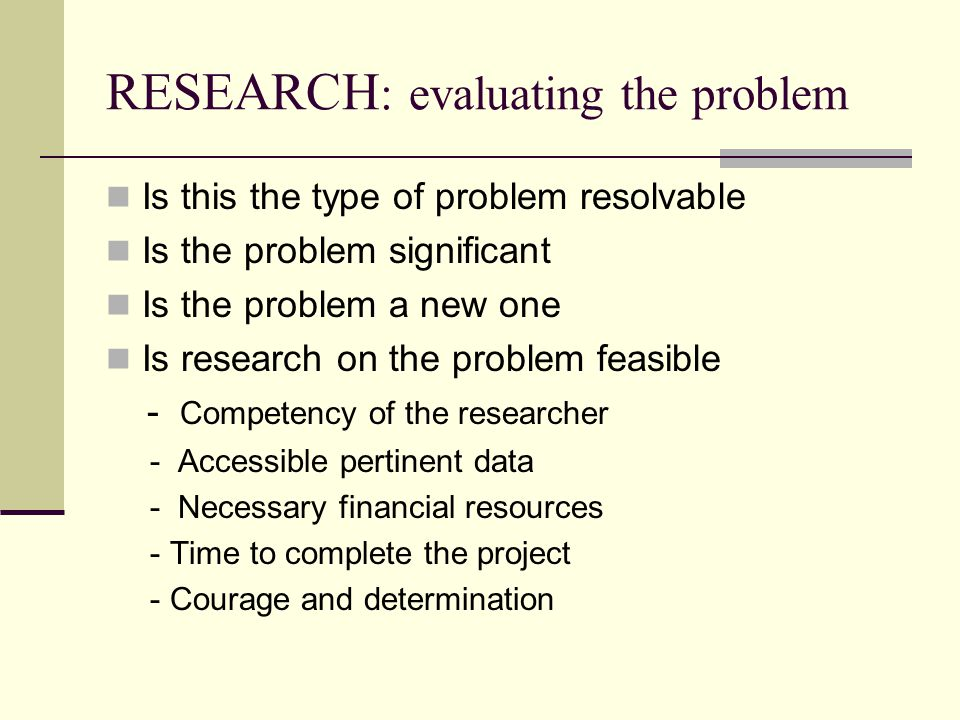 RESEARCH : evaluating the problem Is this the type of problem resolvable Is the problem significant Is the problem a new one Is research on the problem feasible - Competency of the researcher - Accessible pertinent data - Necessary financial resources - Time to complete the project - Courage and determination