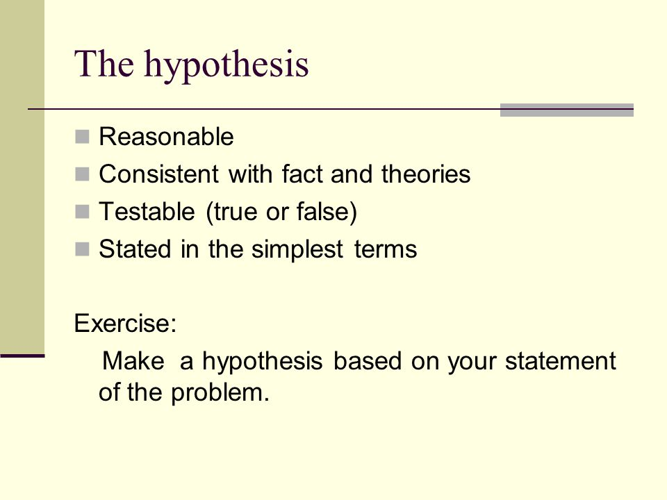 The hypothesis Reasonable Consistent with fact and theories Testable (true or false) Stated in the simplest terms Exercise: Make a hypothesis based on your statement of the problem.