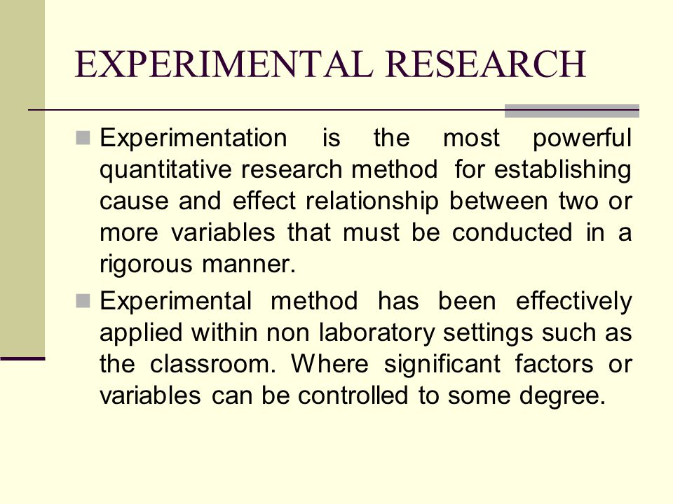 Experimentation is the most powerful quantitative research method for establishing cause and effect relationship between two or more variables that must be conducted in a rigorous manner.