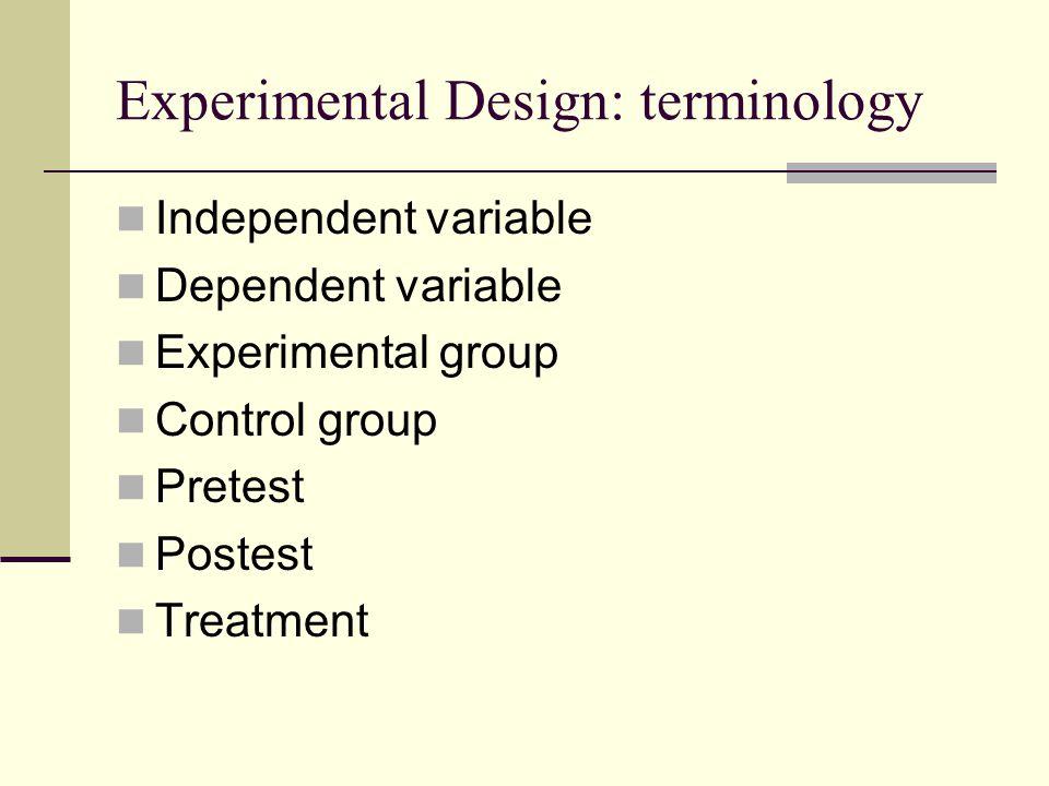Experimental Design: terminology Independent variable Dependent variable Experimental group Control group Pretest Postest Treatment