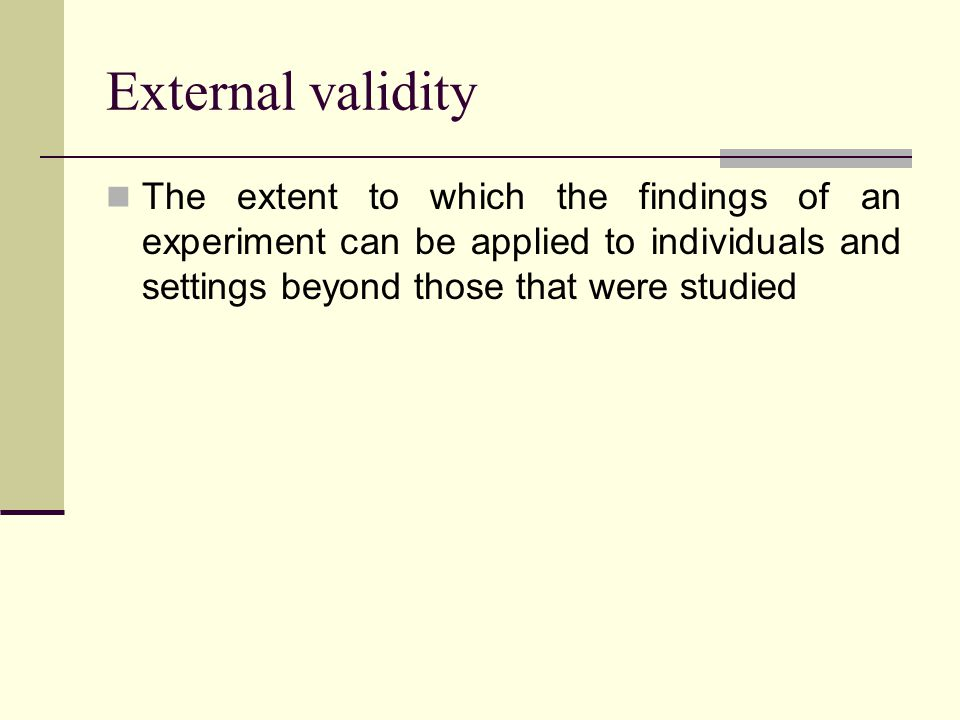 External validity The extent to which the findings of an experiment can be applied to individuals and settings beyond those that were studied