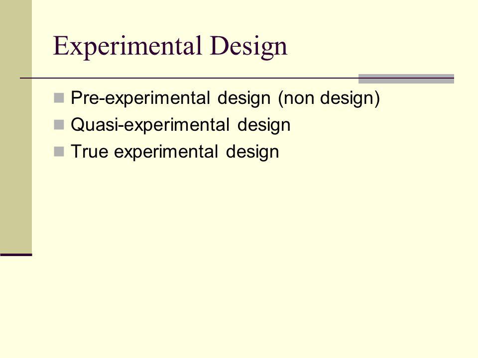 Experimental Design Pre-experimental design (non design) Quasi-experimental design True experimental design