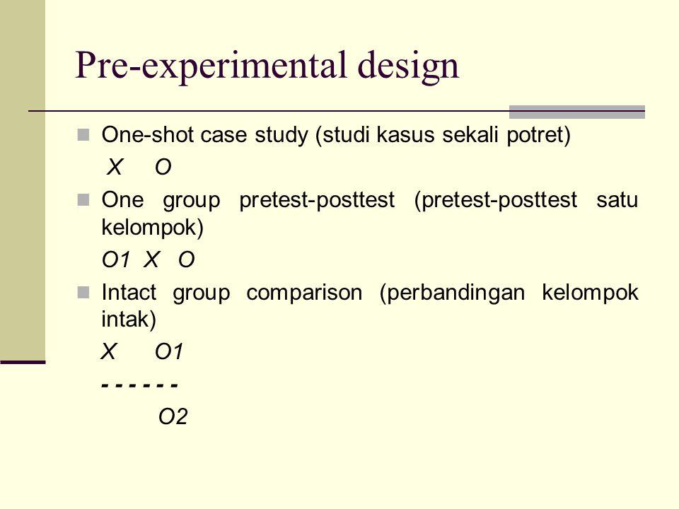 Pre-experimental design One-shot case study (studi kasus sekali potret) X O One group pretest-posttest (pretest-posttest satu kelompok) O1 X O Intact group comparison (perbandingan kelompok intak) X O1 - - - - - - O2