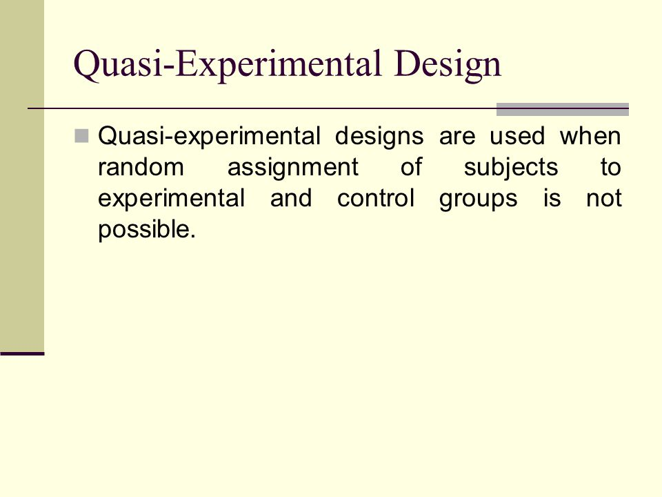 Quasi-Experimental Design Quasi-experimental designs are used when random assignment of subjects to experimental and control groups is not possible.