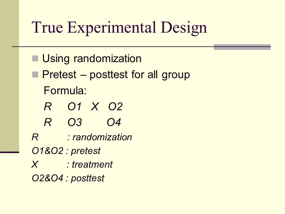 True Experimental Design Using randomization Pretest – posttest for all group Formula: R O1 X O2 R O3 O4 R : randomization O1&O2 : pretest X : treatment O2&O4 : posttest