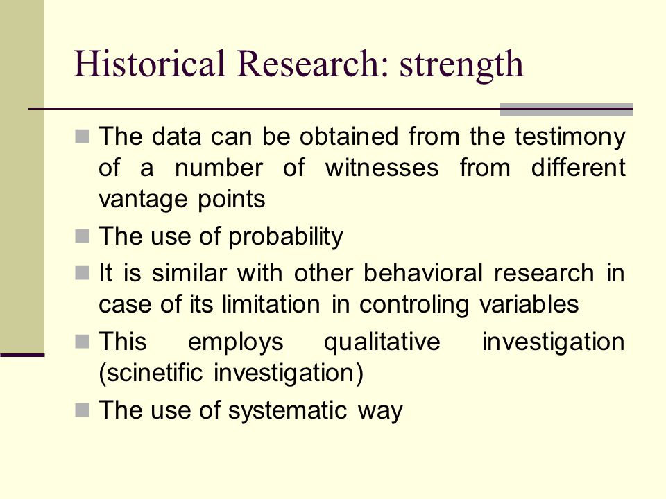 Historical Research: strength The data can be obtained from the testimony of a number of witnesses from different vantage points The use of probability It is similar with other behavioral research in case of its limitation in controling variables This employs qualitative investigation (scinetific investigation) The use of systematic way