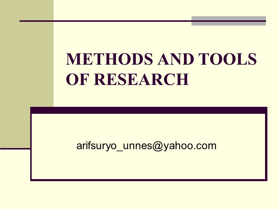 METHODS AND TOOLS OF RESEARCH arifsuryo_unnes@yahoo.com