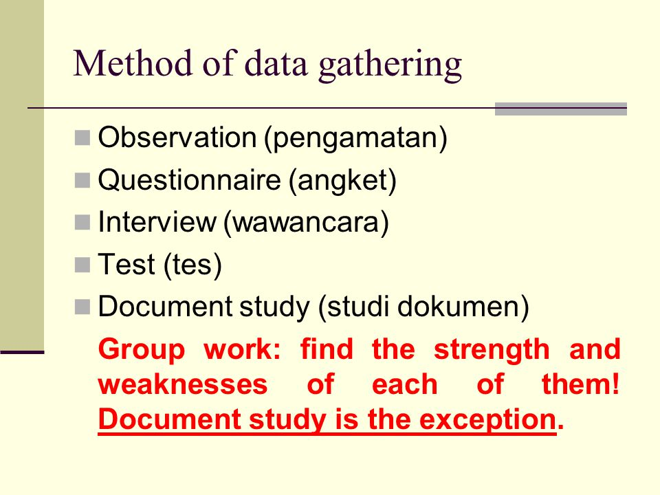 Method of data gathering Observation (pengamatan) Questionnaire (angket) Interview (wawancara) Test (tes) Document study (studi dokumen) Group work: find the strength and weaknesses of each of them.