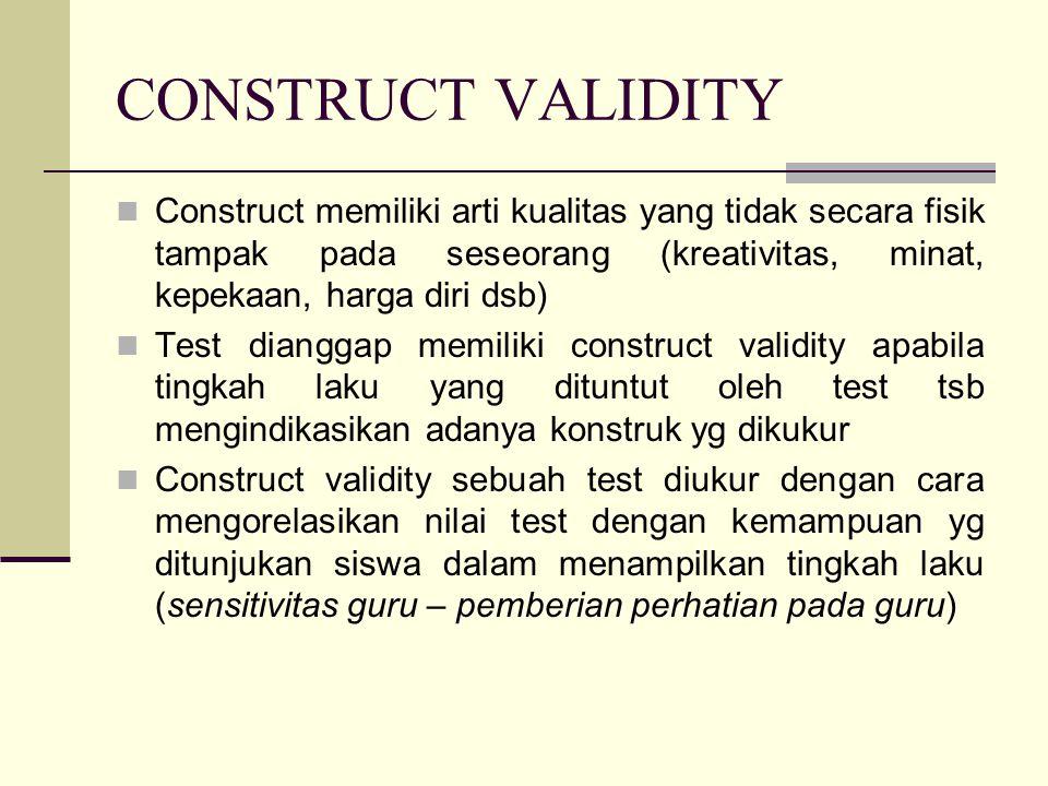 CONSTRUCT VALIDITY Construct memiliki arti kualitas yang tidak secara fisik tampak pada seseorang (kreativitas, minat, kepekaan, harga diri dsb) Test dianggap memiliki construct validity apabila tingkah laku yang dituntut oleh test tsb mengindikasikan adanya konstruk yg dikukur Construct validity sebuah test diukur dengan cara mengorelasikan nilai test dengan kemampuan yg ditunjukan siswa dalam menampilkan tingkah laku (sensitivitas guru – pemberian perhatian pada guru)