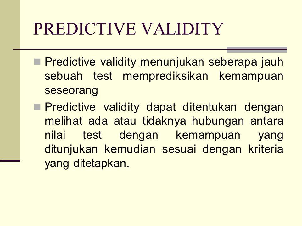 PREDICTIVE VALIDITY Predictive validity menunjukan seberapa jauh sebuah test memprediksikan kemampuan seseorang Predictive validity dapat ditentukan dengan melihat ada atau tidaknya hubungan antara nilai test dengan kemampuan yang ditunjukan kemudian sesuai dengan kriteria yang ditetapkan.