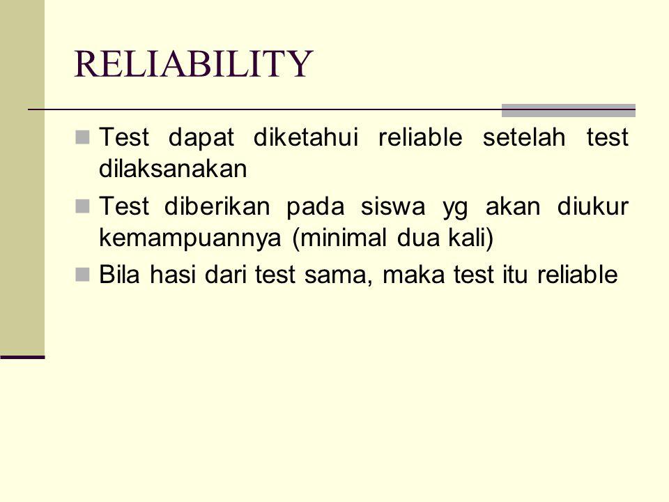RELIABILITY Test dapat diketahui reliable setelah test dilaksanakan Test diberikan pada siswa yg akan diukur kemampuannya (minimal dua kali) Bila hasi dari test sama, maka test itu reliable