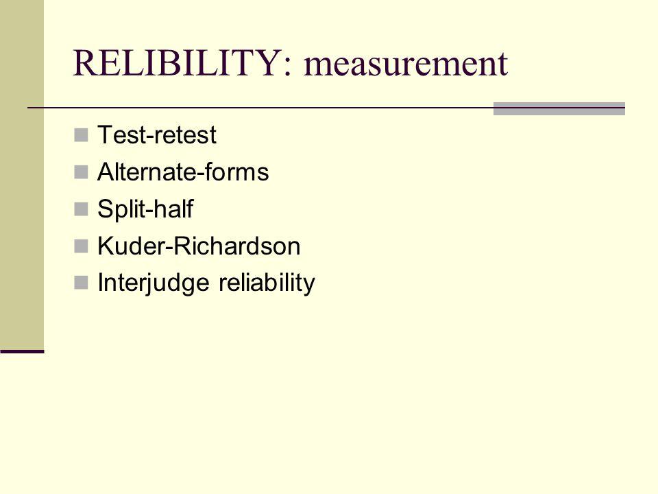 RELIBILITY: measurement Test-retest Alternate-forms Split-half Kuder-Richardson Interjudge reliability
