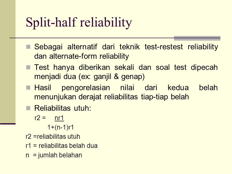 Split-half reliability Sebagai alternatif dari teknik test-restest reliability dan alternate-form reliability Test hanya diberikan sekali dan soal test dipecah menjadi dua (ex: ganjil & genap) Hasil pengorelasian nilai dari kedua belah menunjukan derajat reliabilitas tiap-tiap belah Reliabilitas utuh: r2 = nr1 1+(n-1)r1 r2 =reliabilitas utuh r1 = reliabilitas belah dua n = jumlah belahan