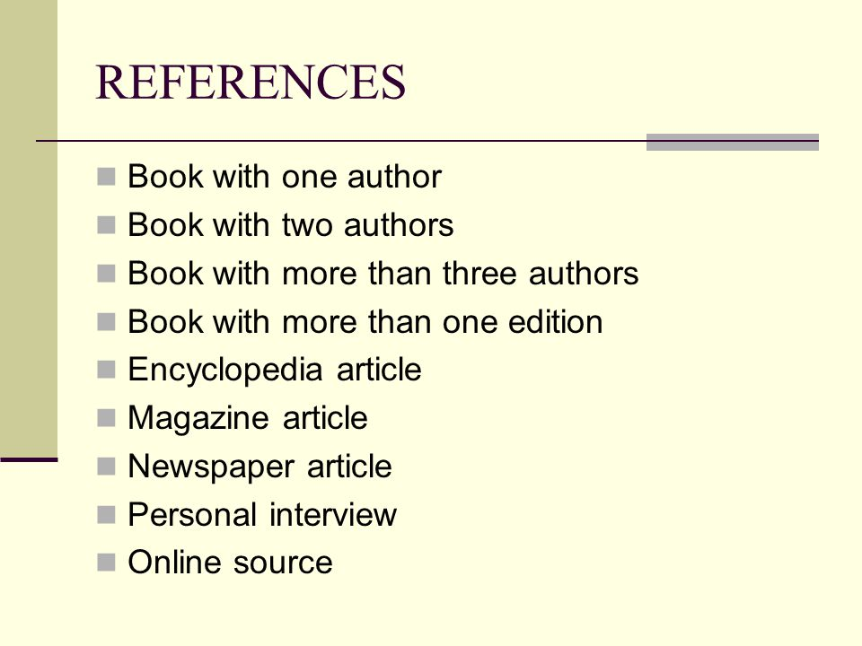REFERENCES Book with one author Book with two authors Book with more than three authors Book with more than one edition Encyclopedia article Magazine article Newspaper article Personal interview Online source
