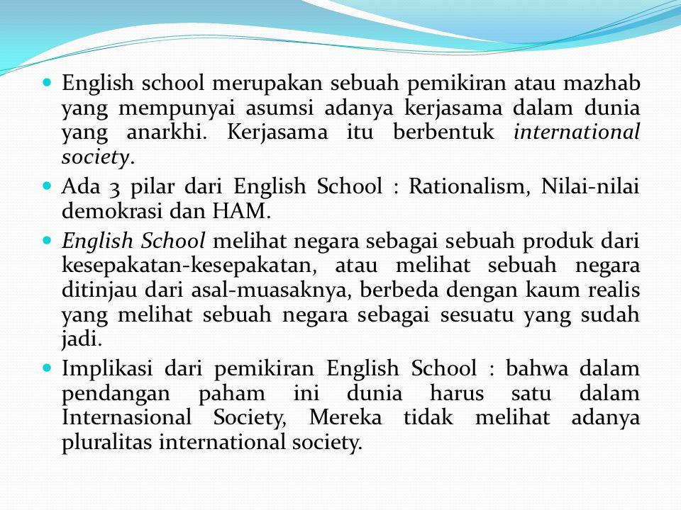 English school merupakan sebuah pemikiran atau mazhab yang mempunyai asumsi adanya kerjasama dalam dunia yang anarkhi. Kerjasama itu berbentuk interna