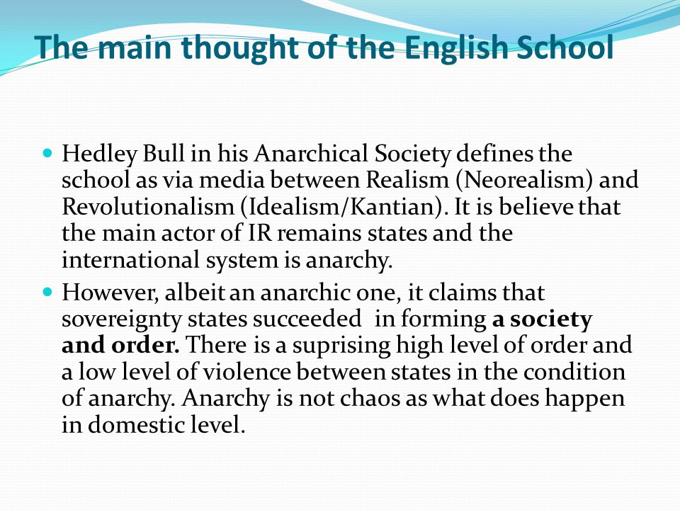 The main thought of the English School Hedley Bull in his Anarchical Society defines the school as via media between Realism (Neorealism) and Revolutionalism (Idealism/Kantian).