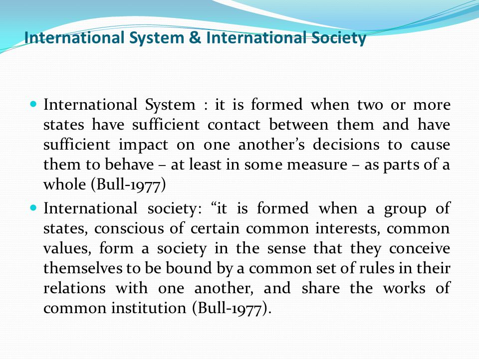 International System & International Society International System : it is formed when two or more states have sufficient contact between them and have sufficient impact on one another's decisions to cause them to behave – at least in some measure – as parts of a whole (Bull-1977) International society: it is formed when a group of states, conscious of certain common interests, common values, form a society in the sense that they conceive themselves to be bound by a common set of rules in their relations with one another, and share the works of common institution (Bull-1977).