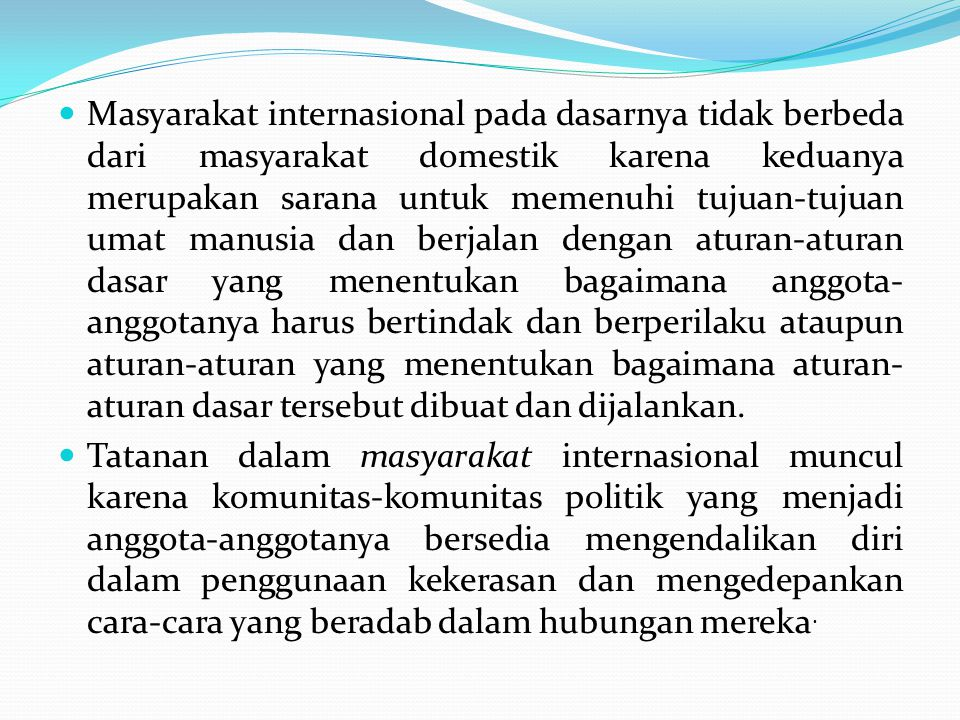 Masyarakat internasional pada dasarnya tidak berbeda dari masyarakat domestik karena keduanya merupakan sarana untuk memenuhi tujuan-tujuan umat manus
