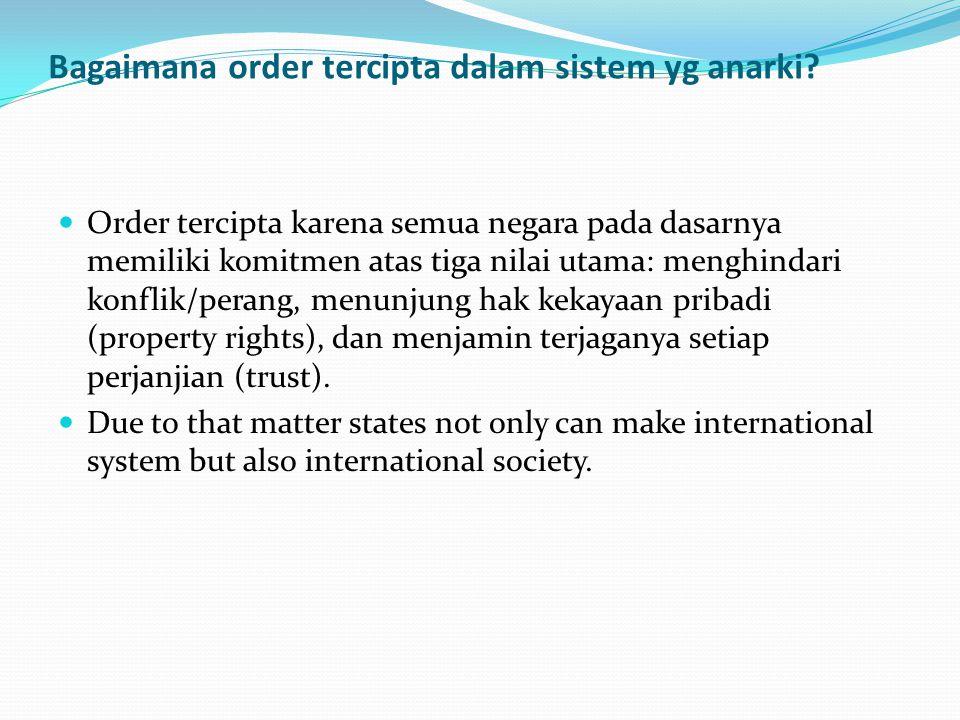 Bagaimana order tercipta dalam sistem yg anarki? Order tercipta karena semua negara pada dasarnya memiliki komitmen atas tiga nilai utama: menghindari