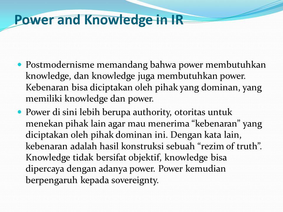 Power and Knowledge in IR Postmodernisme memandang bahwa power membutuhkan knowledge, dan knowledge juga membutuhkan power. Kebenaran bisa diciptakan