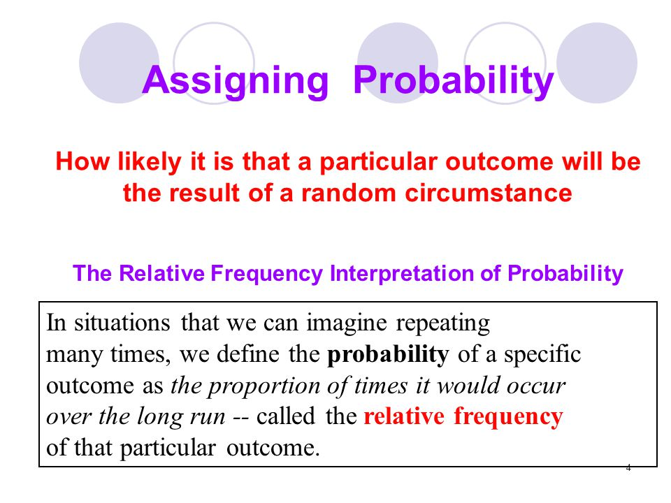 4 Assigning Probability How likely it is that a particular outcome will be the result of a random circumstance The Relative Frequency Interpretation o