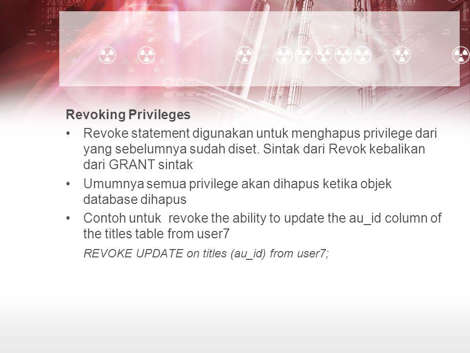 Revoking Privileges Revoke statement digunakan untuk menghapus privilege dari yang sebelumnya sudah diset. Sintak dari Revok kebalikan dari GRANT sint