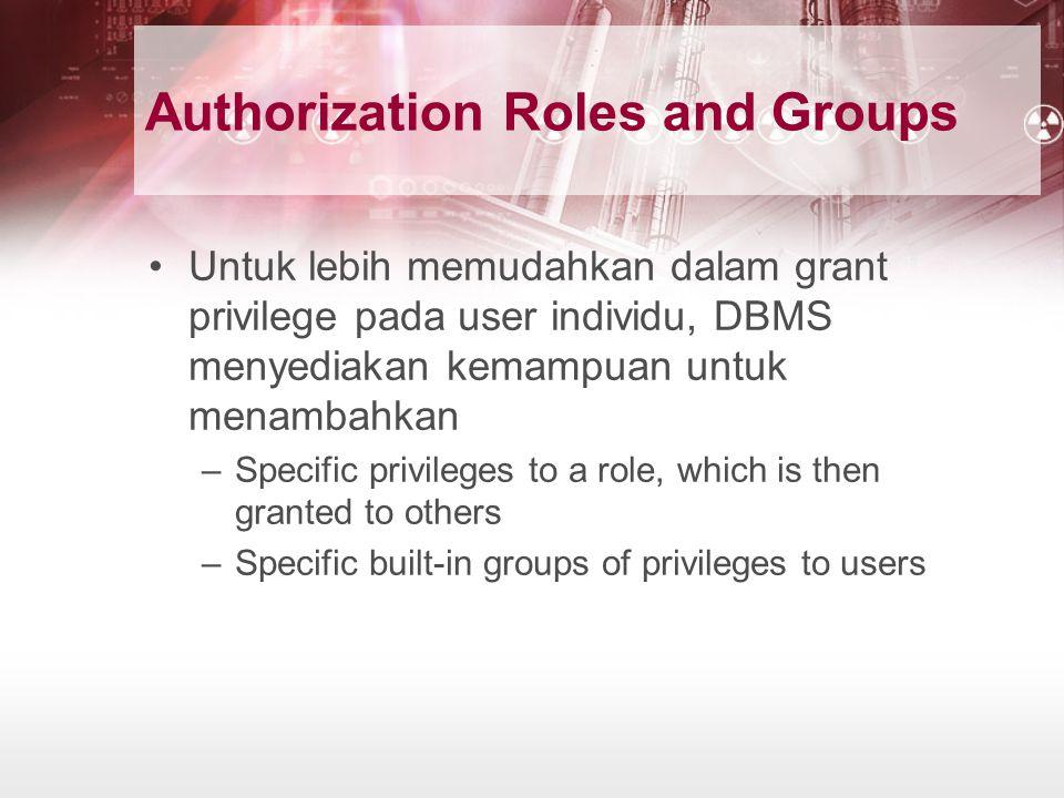 Authorization Roles and Groups Untuk lebih memudahkan dalam grant privilege pada user individu, DBMS menyediakan kemampuan untuk menambahkan –Specific privileges to a role, which is then granted to others –Specific built-in groups of privileges to users