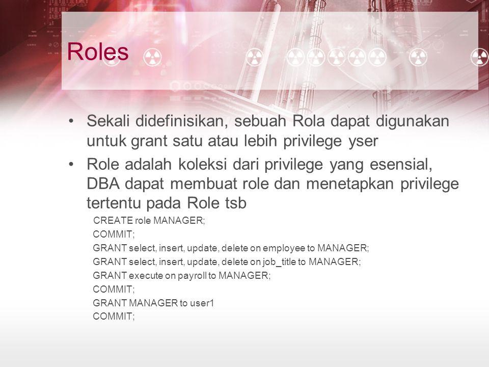 Roles Sekali didefinisikan, sebuah Rola dapat digunakan untuk grant satu atau lebih privilege yser Role adalah koleksi dari privilege yang esensial, DBA dapat membuat role dan menetapkan privilege tertentu pada Role tsb CREATE role MANAGER; COMMIT; GRANT select, insert, update, delete on employee to MANAGER; GRANT select, insert, update, delete on job_title to MANAGER; GRANT execute on payroll to MANAGER; COMMIT; GRANT MANAGER to user1 COMMIT;
