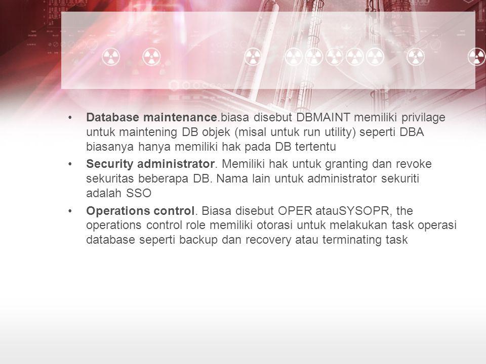 Database maintenance.biasa disebut DBMAINT memiliki privilage untuk maintening DB objek (misal untuk run utility) seperti DBA biasanya hanya memiliki hak pada DB tertentu Security administrator.