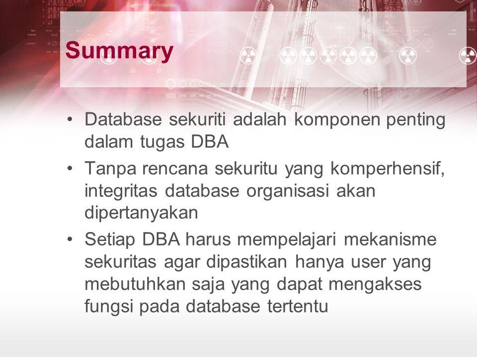 Summary Database sekuriti adalah komponen penting dalam tugas DBA Tanpa rencana sekuritu yang komperhensif, integritas database organisasi akan dipertanyakan Setiap DBA harus mempelajari mekanisme sekuritas agar dipastikan hanya user yang mebutuhkan saja yang dapat mengakses fungsi pada database tertentu
