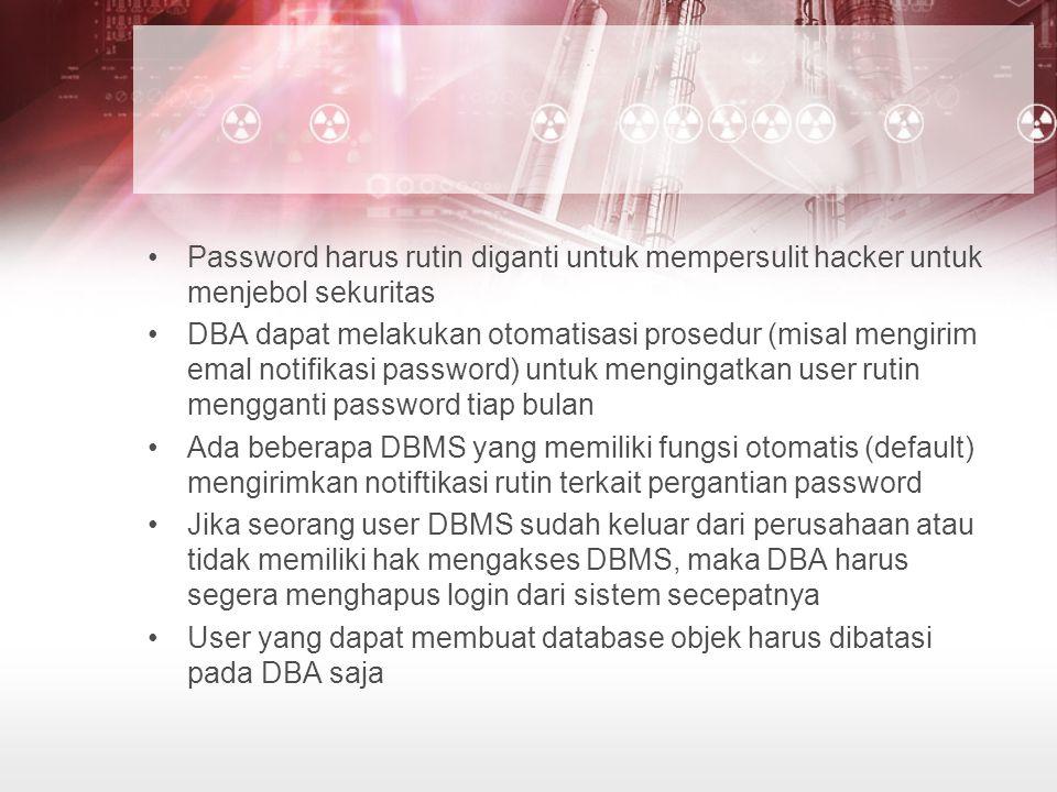 Password harus rutin diganti untuk mempersulit hacker untuk menjebol sekuritas DBA dapat melakukan otomatisasi prosedur (misal mengirim emal notifikasi password) untuk mengingatkan user rutin mengganti password tiap bulan Ada beberapa DBMS yang memiliki fungsi otomatis (default) mengirimkan notiftikasi rutin terkait pergantian password Jika seorang user DBMS sudah keluar dari perusahaan atau tidak memiliki hak mengakses DBMS, maka DBA harus segera menghapus login dari sistem secepatnya User yang dapat membuat database objek harus dibatasi pada DBA saja
