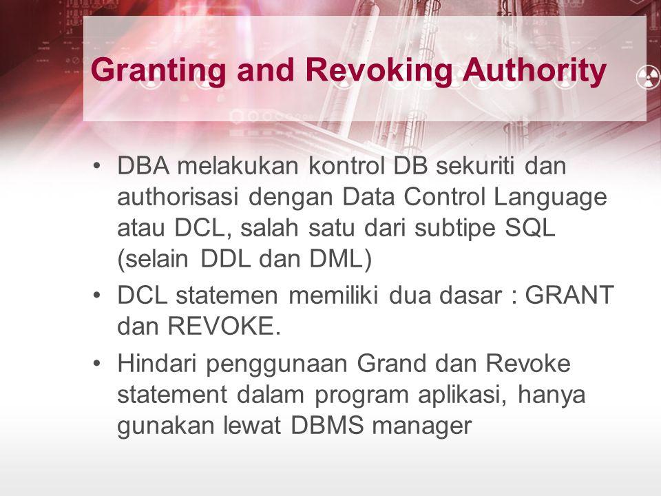 Granting and Revoking Authority DBA melakukan kontrol DB sekuriti dan authorisasi dengan Data Control Language atau DCL, salah satu dari subtipe SQL (selain DDL dan DML) DCL statemen memiliki dua dasar : GRANT dan REVOKE.