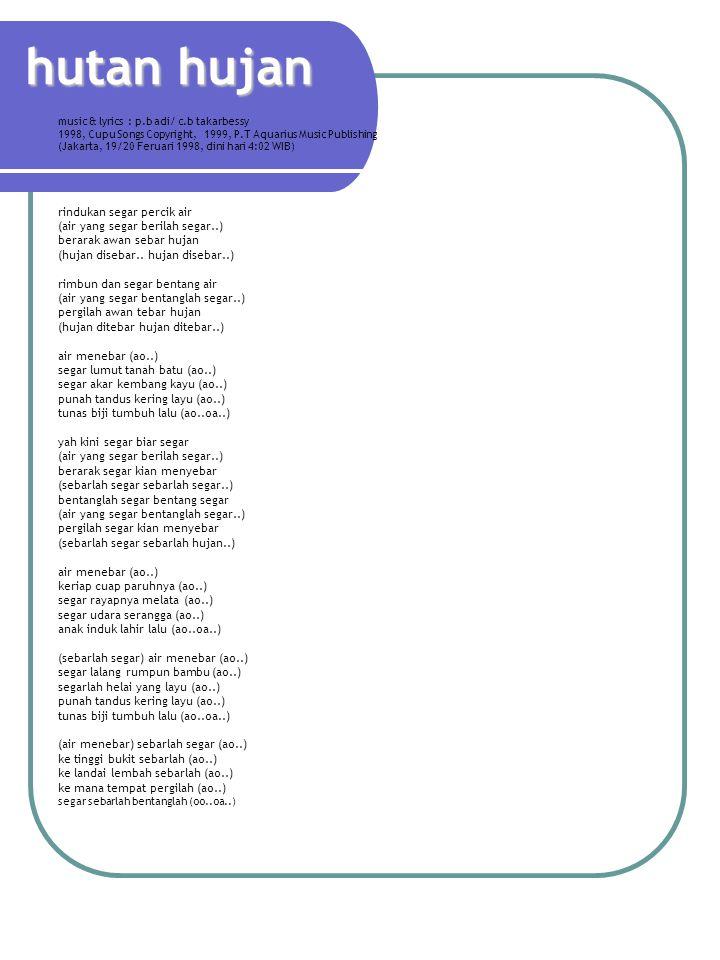 hutan hujan music & lyrics : p.b adi/ c.b takarbessy 1998, Cupu Songs Copyright, 1999, P.T Aquarius Music Publishing (Jakarta, 19/20 Feruari 1998, dini hari 4:02 WIB) rindukan segar percik air (air yang segar berilah segar..) berarak awan sebar hujan (hujan disebar..